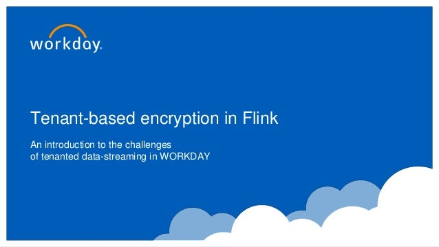 Tenant-based encryption in Flink An introduction to the challenges of tenanted data-streaming in WORKDAY