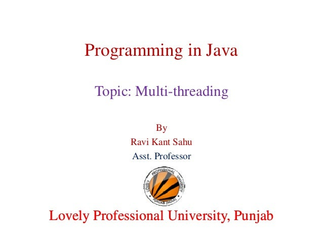 Programming in Java Topic: Multi-threading By Ravi Kant Sahu Asst. Professor  Lovely Professional University, Punjab