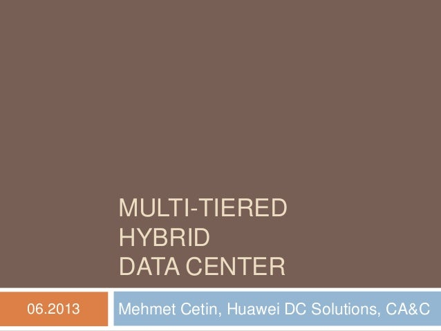 MULTI-TIERED HYBRID DATA CENTER  Mehmet Cetin, Huawei DC Solutions, CA&C  06.2013
