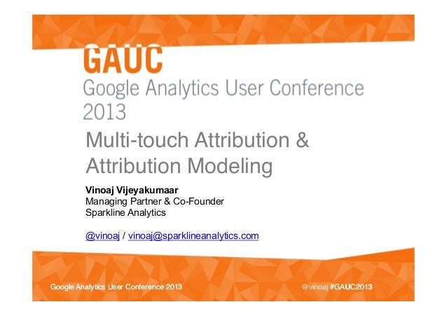 #GAUC2013!Google Analytics User Conference 2013!Multi-touch Attribution &Attribution Modeling !Vinoaj VijeyakumaarManaging...