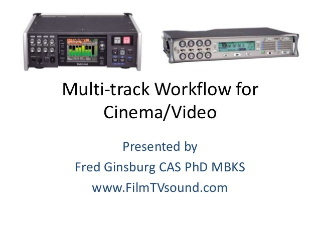 Multi-track Workflow for Cinema/Video Presented by Fred Ginsburg CAS PhD MBKS www.FilmTVsound.com