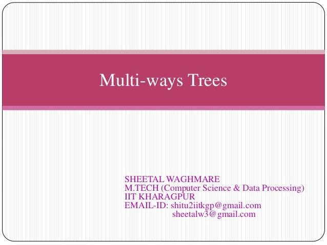 Multi-ways Trees SHEETAL WAGHMARE M.TECH (Computer Science & Data Processing) IIT KHARAGPUR EMAIL-ID: shitu2iitkgp@gmail.c...