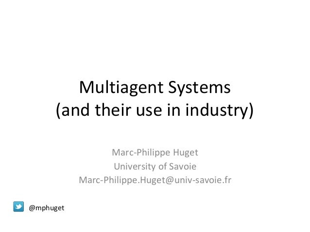 Multiagent Systems (and their use in industry) Marc-Philippe Huget University of Savoie Marc-Philippe.Huget@univ-savoie.fr...