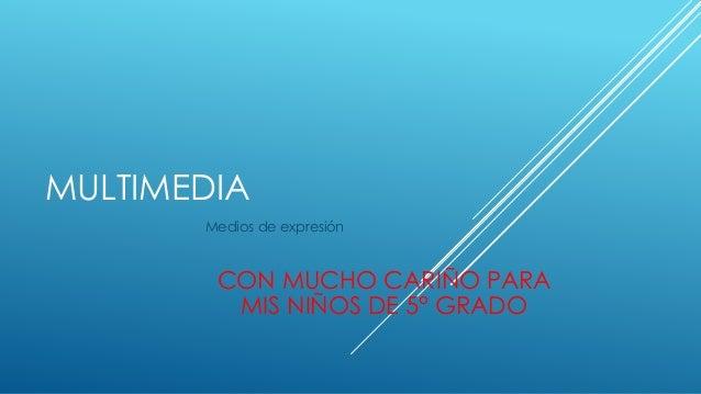 MULTIMEDIA Medios de expresión CON MUCHO CARIÑO PARA MIS NIÑOS DE 5° GRADO