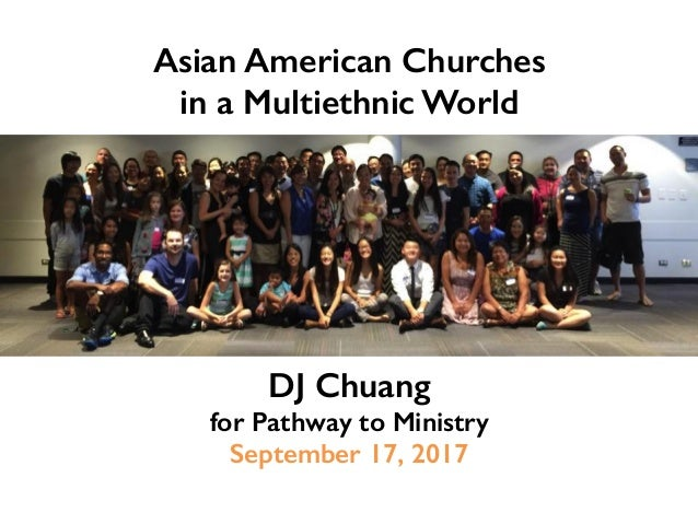 Asian American Churches ! in a Multiethnic World! DJ Chuang! for Pathway to Ministry! September 17, 2017!