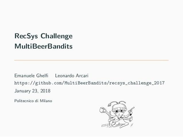 RecSys Challenge MultiBeerBandits Emanuele Ghelfi Leonardo Arcari https://github.com/MultiBeerBandits/recsys_challenge_2017...