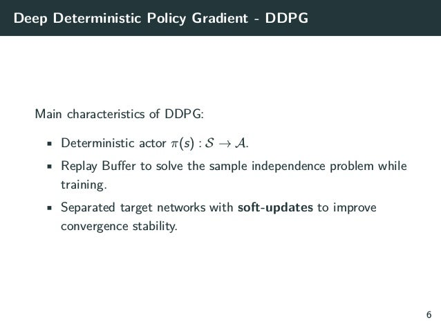 Deep Deterministic Policy Gradient - DDPG Main characteristics of DDPG: • Deterministic actor π(s) : S → A. • Replay Buffe...