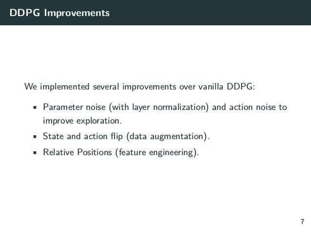 DDPG Improvements We implemented several improvements over vanilla DDPG: • Parameter noise (with layer normalization) and ...