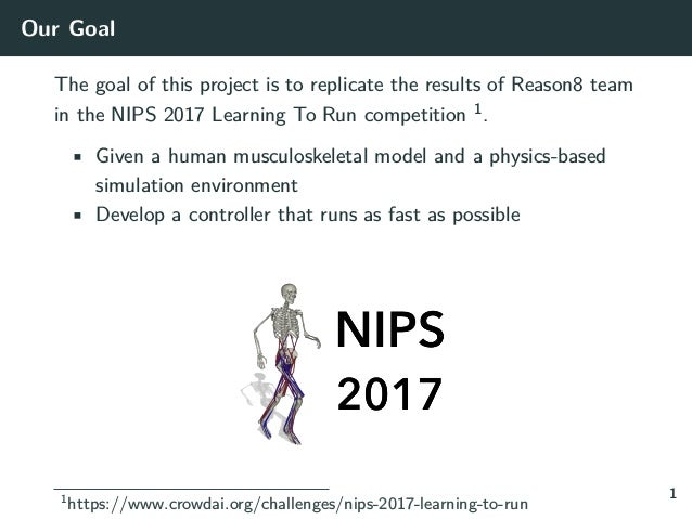Our Goal The goal of this project is to replicate the results of Reason8 team in the NIPS 2017 Learning To Run competition...