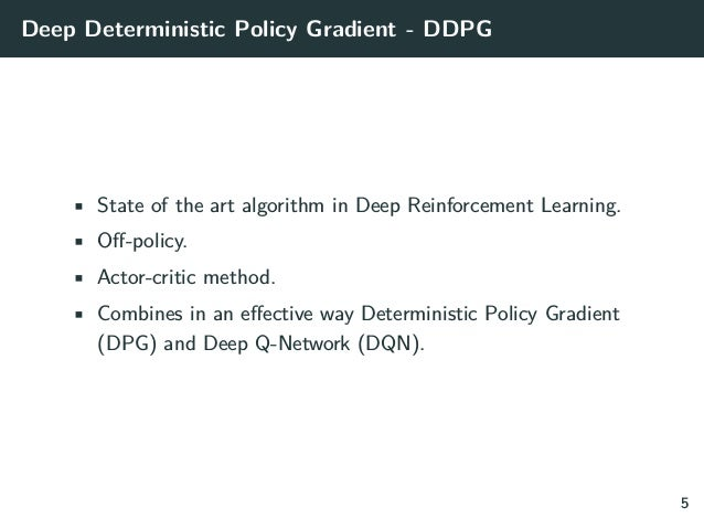 Deep Deterministic Policy Gradient - DDPG • State of the art algorithm in Deep Reinforcement Learning. • Off-policy. • Act...