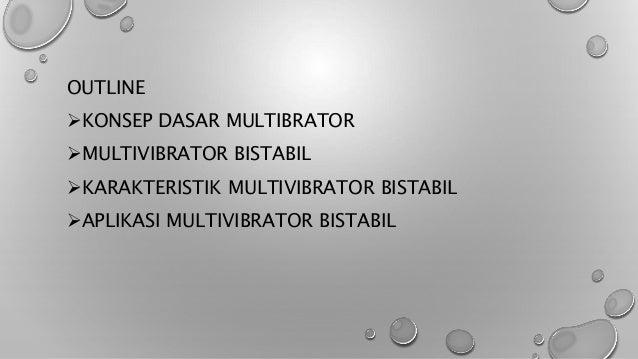OUTLINE KONSEP DASAR MULTIBRATOR MULTIVIBRATOR BISTABIL KARAKTERISTIK MULTIVIBRATOR BISTABIL APLIKASI MULTIVIBRATOR BI...