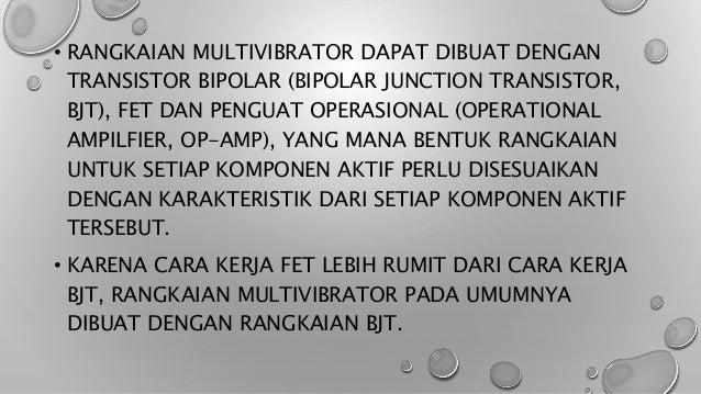 • RANGKAIAN MULTIVIBRATOR DAPAT DIBUAT DENGAN TRANSISTOR BIPOLAR (BIPOLAR JUNCTION TRANSISTOR, BJT), FET DAN PENGUAT OPERA...