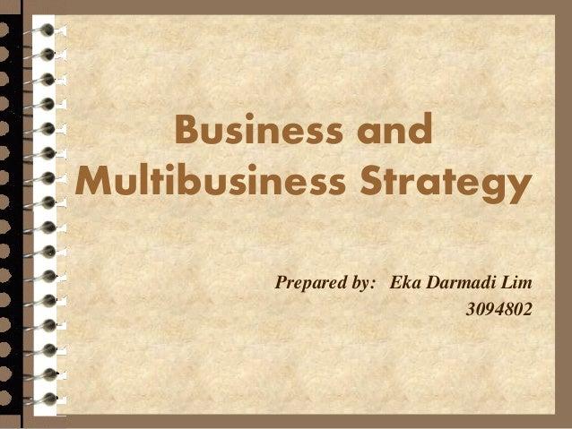 Business and Multibusiness Strategy Prepared by: Eka Darmadi Lim 3094802