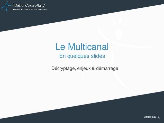 Le Multicanal En quelques slides Décryptage, enjeux & démarrage  Octobre 2013
