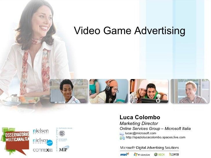 Video Game Advertising <ul><li>Luca Colombo </li></ul><ul><li>Marketing Director  Online Services Group – Microsoft Italia...