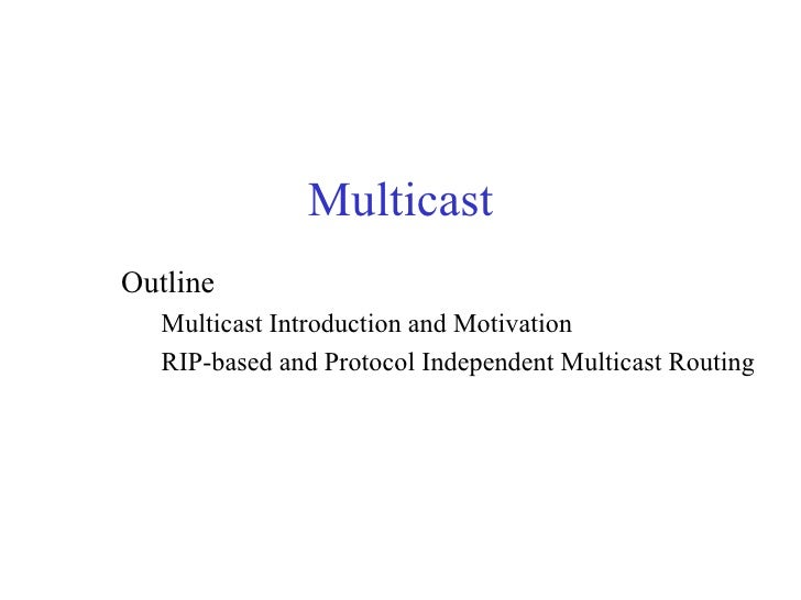 MulticastOutline  Multicast Introduction and Motivation  RIP-based and Protocol Independent Multicast Routing