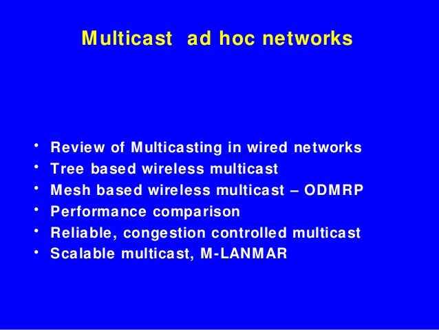 Multicast ad hoc networks  • • • • • •  Review of M ulticasting in wired networks Tree based wireless multicast M esh base...