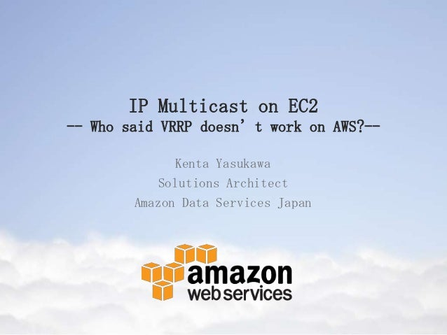 IP Multicast on EC2 -- Who said VRRP doesn't work on AWS?-- Kenta Yasukawa Solutions Architect Amazon Data Services Japan