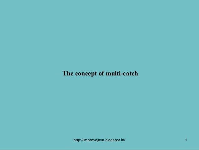 The concept of multi-catch   http://improvejava.blogspot.in/   1