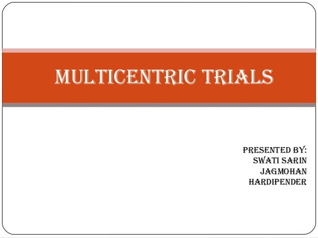 MULTICENTRIC TRIALS PRESENTED BY: SwATI SARIN JAgMohAN hARDIPENDER