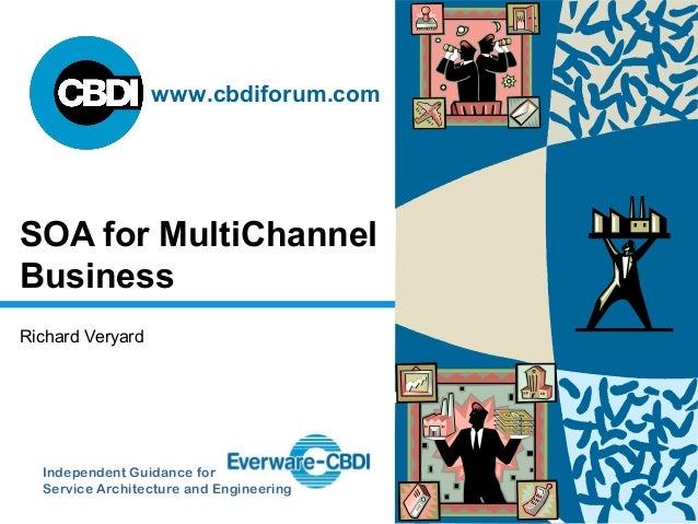 Independent Guidance for Service Architecture and Engineering www.cbdiforum.com SOA for MultiChannel Business Richard Very...