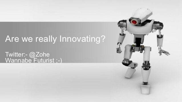 Are we really Innovating?Twitter:- @ZoheWannabe Futurist ;-)