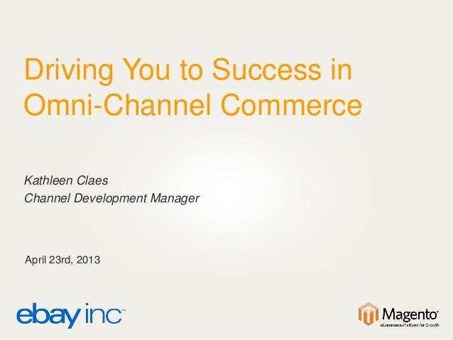 Driving You to Success inOmni-Channel CommerceKathleen ClaesChannel Development ManagerApril 23rd, 2013