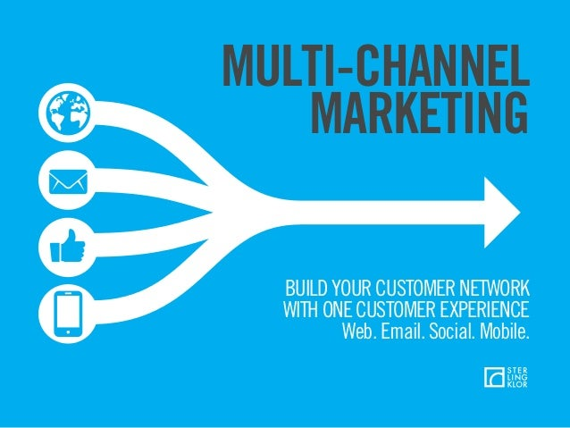 MULTI-CHANNEL MARKETING BUILD YOUR CUSTOMER NETWORK WITH ONE CUSTOMER EXPERIENCE Web. Email. Social. Mobile.