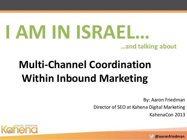 @aaronfriedman Multi-Channel Coordination Within Inbound Marketing By: Aaron Friedman Director of SEO at Kahena Digital Ma...