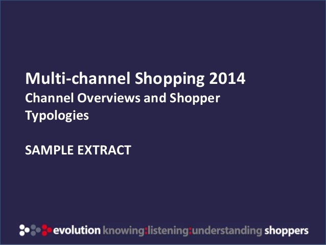 www.evolution-insights.com Multi-channel Shopping 2014 Channel Overviews and Shopper Typologies SAMPLE EXTRACT
