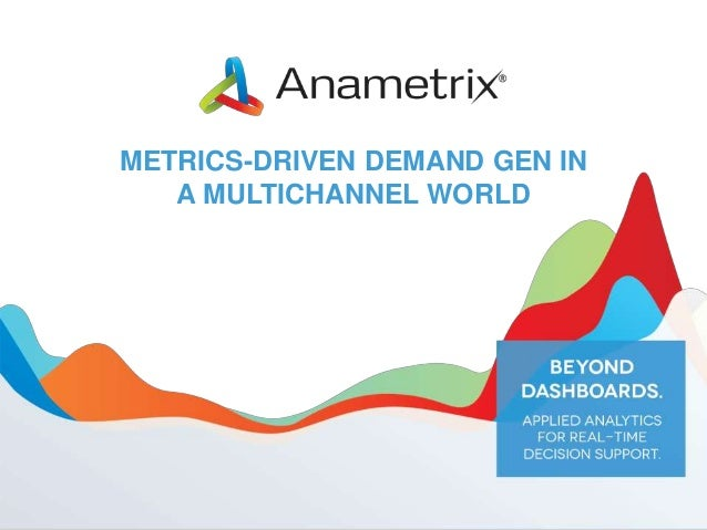 METRICS-DRIVEN DEMAND GEN IN A MULTICHANNEL WORLD  Copyright 2013, Anametrix, Inc.