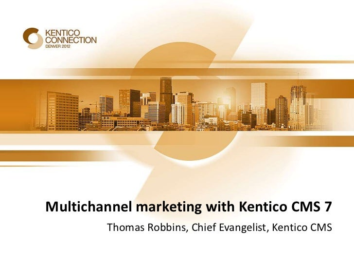 Multichannel marketing with Kentico CMS 7        Thomas Robbins, Chief Evangelist, Kentico CMS