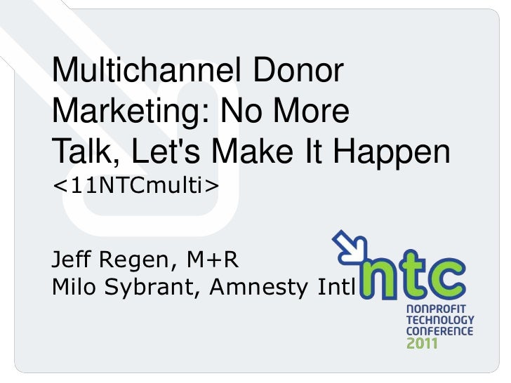 Multichannel Donor Marketing: No More Talk, Let's Make It Happen <11NTCmulti><br />Jeff Regen, M+R<br />Milo Sybrant, Amne...
