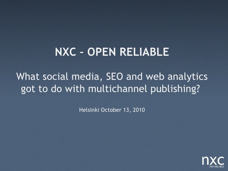 NXC – OPEN RELIABLE  What social media, SEO and web analytics  got to do with multichannel publishing?              Helsin...