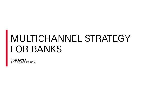 MULTICHANNEL STRATEGY FOR BANKS YAEL LEVEY BAD ROBOT DESIGN