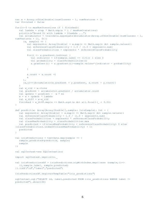 var w = Array.ofDim[Double](numClasses - 1, numFeatures + 1) var finished = false for(i<-0 to maxNumIterations if ! finish...