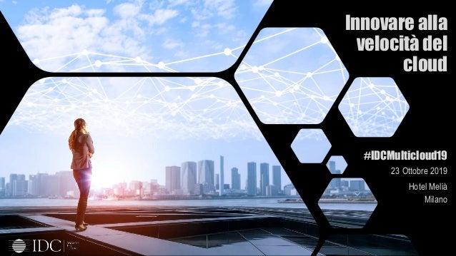 © IDC Visit us at IDCitalia.com and follow us on Twitter: @IDCItaly Innovare alla velocità del cloud #IDCMulticloud19 23 O...