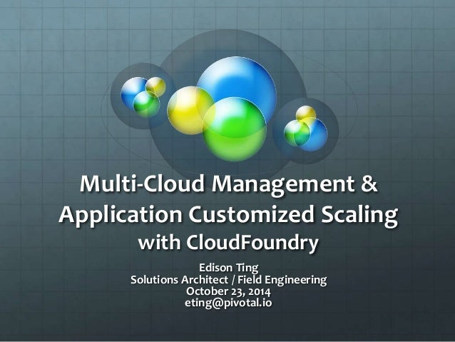 Multi-Cloud Management & Application Customized Scaling with CloudFoundry Edison Ting Solutions Architect / Field Engineer...