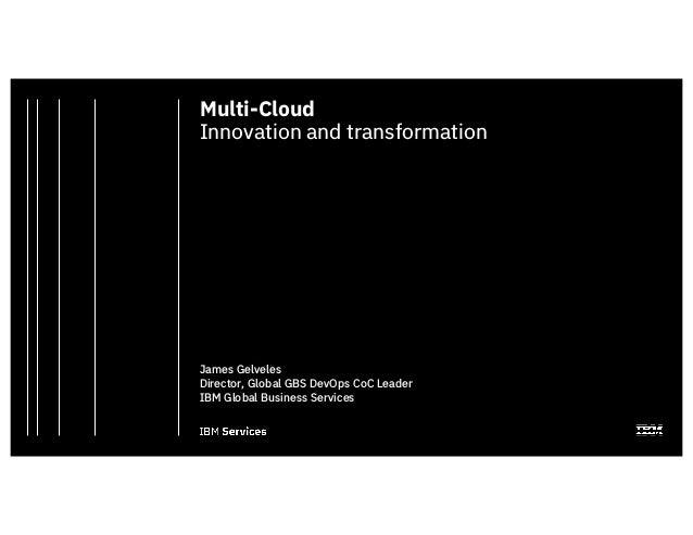 Multi-Cloud Innovation and transformation James Gelveles Director, Global GBS DevOps CoC Leader IBM Global Business Servic...