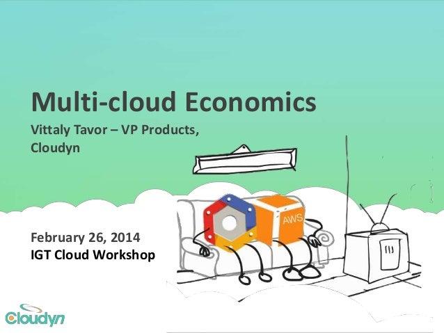 Multi-cloud Economics February 26, 2014 IGT Cloud Workshop Vittaly Tavor – VP Products, Cloudyn