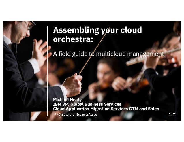 Assembling your cloud orchestra: A field guide to multicloud management Michael Healy IBM VP, Global Business Services Clo...