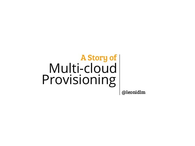 A Story of  Multi-cloud Provisioning @leonidlm