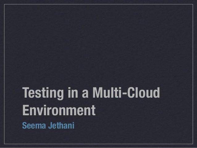 Testing in a Multi-CloudEnvironmentSeema Jethani