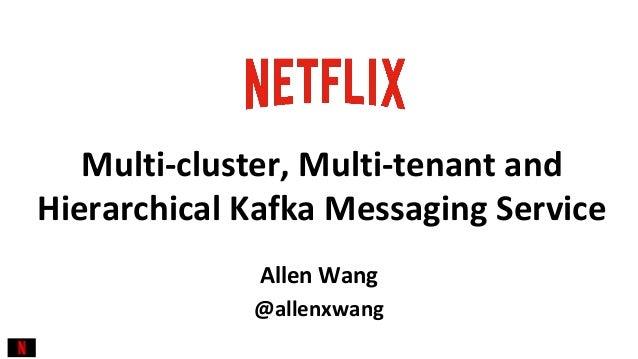 @allenxwang Multi-cluster, Multi-tenant and Hierarchical Kafka Messaging Service Allen Wang