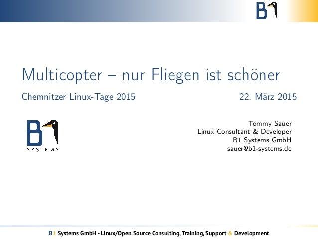 Multicopter – nur Fliegen ist schöner Chemnitzer Linux-Tage 2015 22. März 2015 Tommy Sauer Linux Consultant & Developer B1...