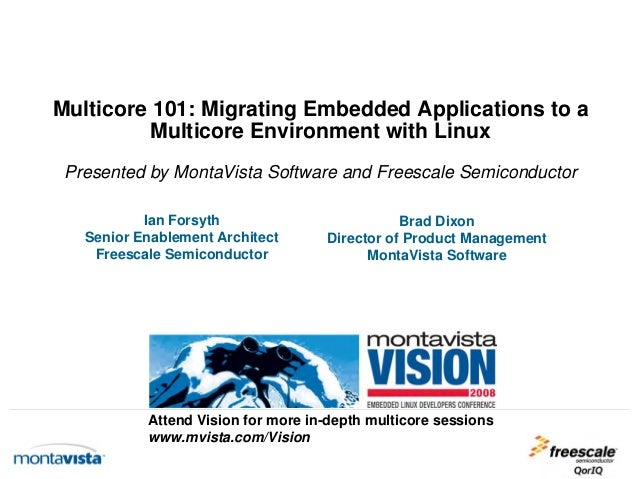 Multicore 101: Migrating Embedded Applications to a Multicore Environment with Linux Presented by MontaVista Software and ...