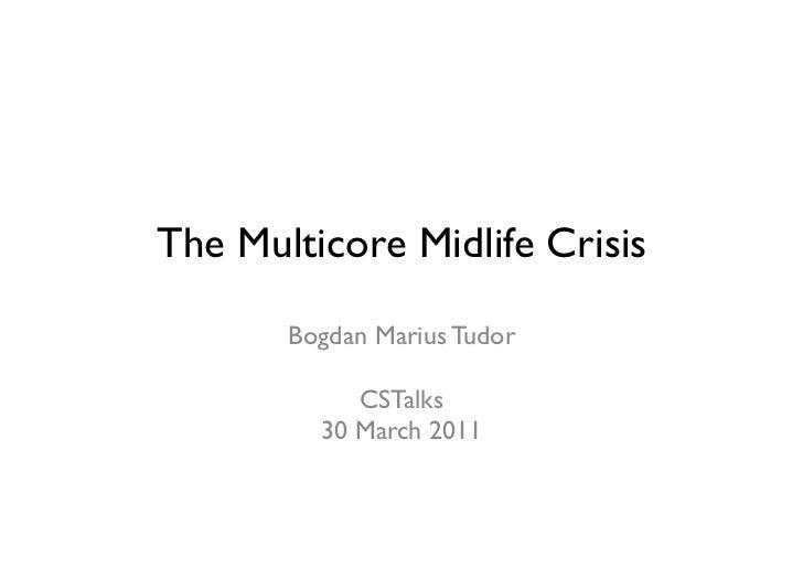 The Multicore Midlife Crisis       Bogdan Marius Tudor            CSTalks         30 March 2011