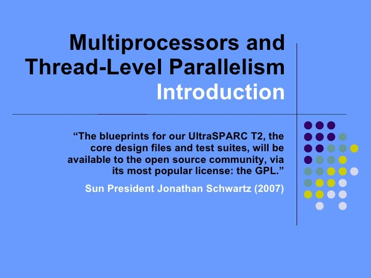 """Multiprocessors and Thread-Level Parallelism  Introduction """" The blueprints for our UltraSPARC T2, the core design files a..."""