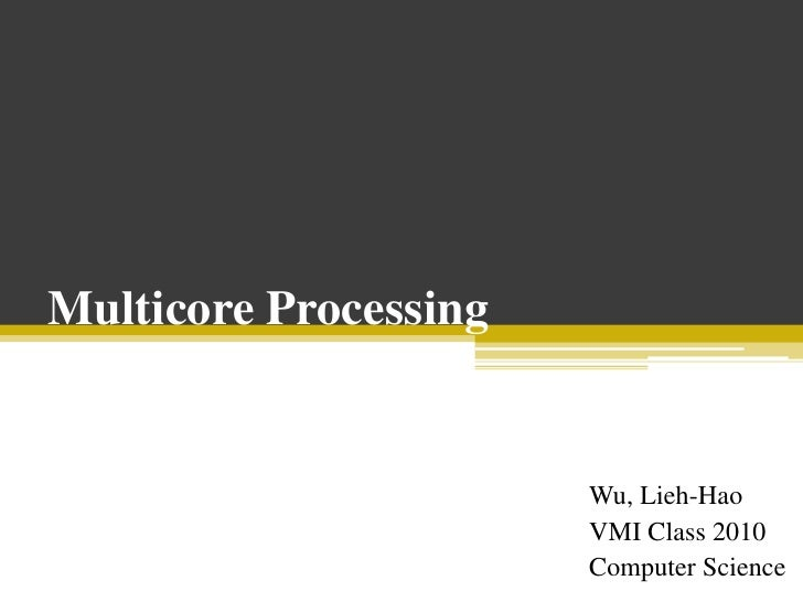 Multicore Processing<br />Wu, Lieh-Hao<br />VMI Class 2010<br />Computer Science <br />