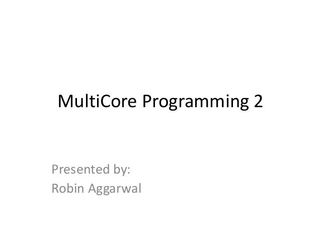 MultiCore Programming 2Presented by:Robin Aggarwal
